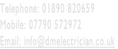 Telephone: 01890 820659   Mobile: 07790 572972 Email: info@dmelectrician.co.uk